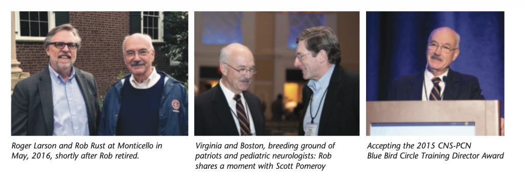 Photo 1: Roger Larson and Rob Rust at Monticello in May, 2016, shortly after Rob retired.   Photo 2: Virginia and Boston, breeding ground of patriots and pediatric neurologists: Rob shares a moment with Scott Pomeroy   Photo 3: Accepting the 2015 CNS-PCN Blue Bird Circle Training Director Award